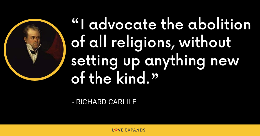 I advocate the abolition of all religions, without setting up anything new of the kind. - Richard Carlile