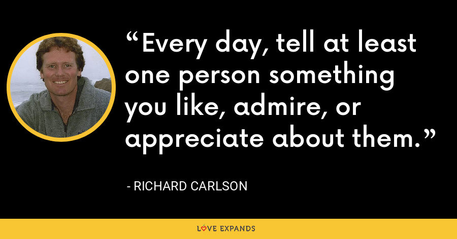 Every day, tell at least one person something you like, admire, or appreciate about them. - Richard Carlson