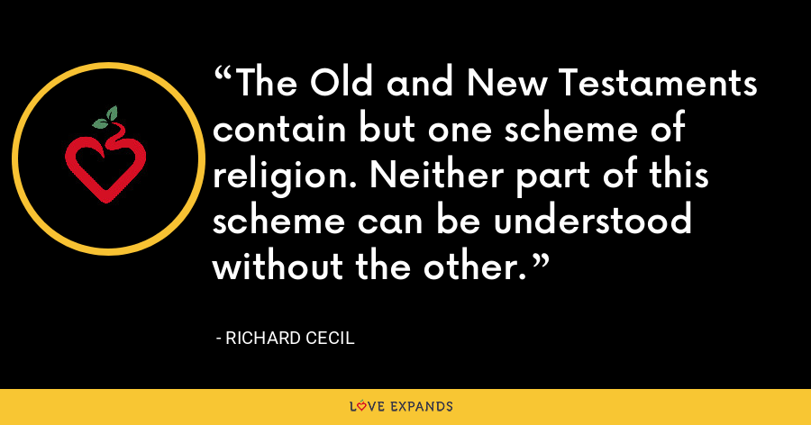 The Old and New Testaments contain but one scheme of religion. Neither part of this scheme can be understood without the other. - Richard Cecil