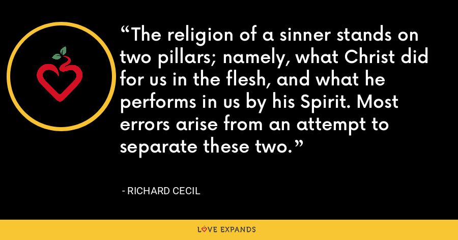 The religion of a sinner stands on two pillars; namely, what Christ did for us in the flesh, and what he performs in us by his Spirit. Most errors arise from an attempt to separate these two. - Richard Cecil
