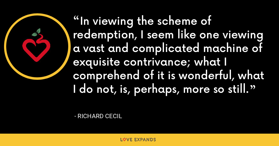 In viewing the scheme of redemption, I seem like one viewing a vast and complicated machine of exquisite contrivance; what I comprehend of it is wonderful, what I do not, is, perhaps, more so still. - Richard Cecil
