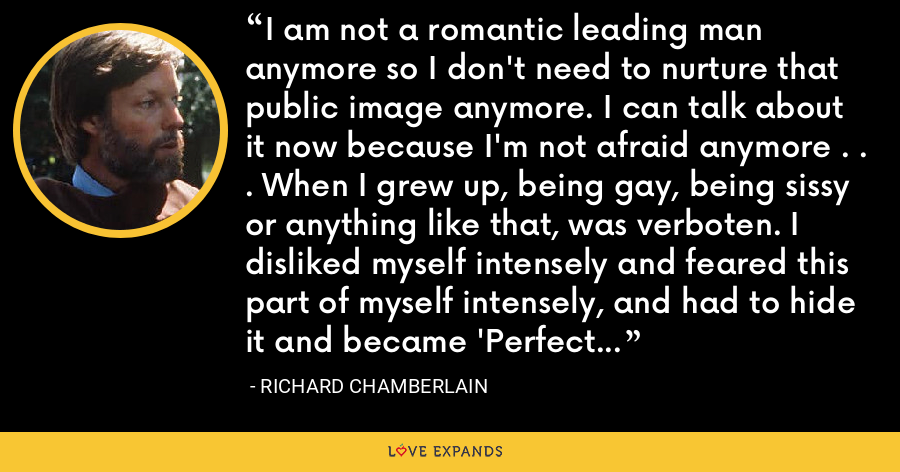 I am not a romantic leading man anymore so I don't need to nurture that public image anymore. I can talk about it now because I'm not afraid anymore . . . When I grew up, being gay, being sissy or anything like that, was verboten. I disliked myself intensely and feared this part of myself intensely, and had to hide it and became 'Perfect Richard, All-American Boy' as a place to hide. - Richard Chamberlain
