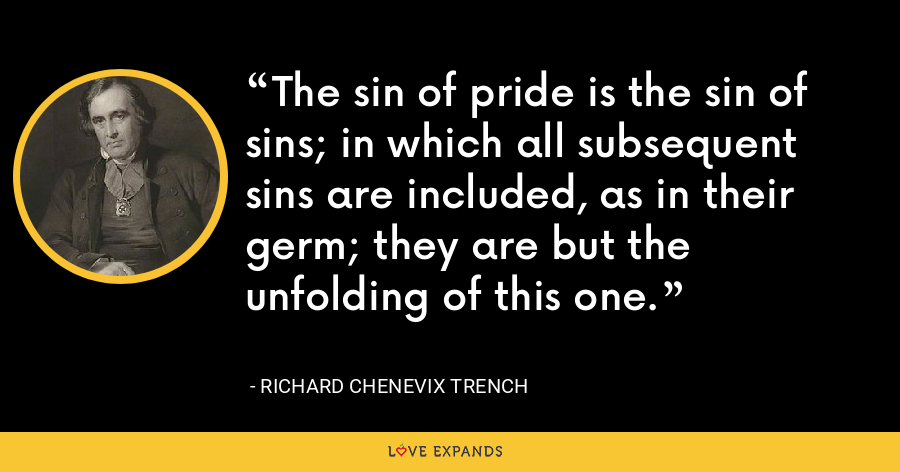 The sin of pride is the sin of sins; in which all subsequent sins are included, as in their germ; they are but the unfolding of this one. - Richard Chenevix Trench