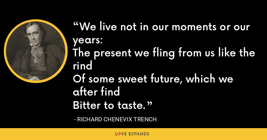 We live not in our moments or our years:The present we fling from us like the rindOf some sweet future, which we after findBitter to taste. - Richard Chenevix Trench