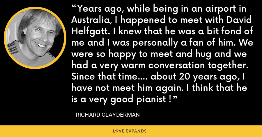 Years ago, while being in an airport in Australia, I happened to meet with David Helfgott. I knew that he was a bit fond of me and I was personally a fan of him. We were so happy to meet and hug and we had a very warm conversation together. Since that time.... about 20 years ago, I have not meet him again. I think that he is a very good pianist ! - Richard Clayderman