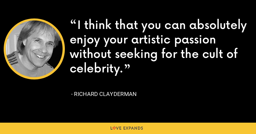I think that you can absolutely enjoy your artistic passion without seeking for the cult of celebrity. - Richard Clayderman