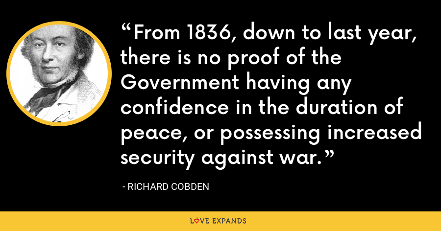 From 1836, down to last year, there is no proof of the Government having any confidence in the duration of peace, or possessing increased security against war. - Richard Cobden