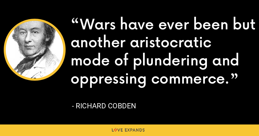 Wars have ever been but another aristocratic mode of plundering and oppressing commerce. - Richard Cobden