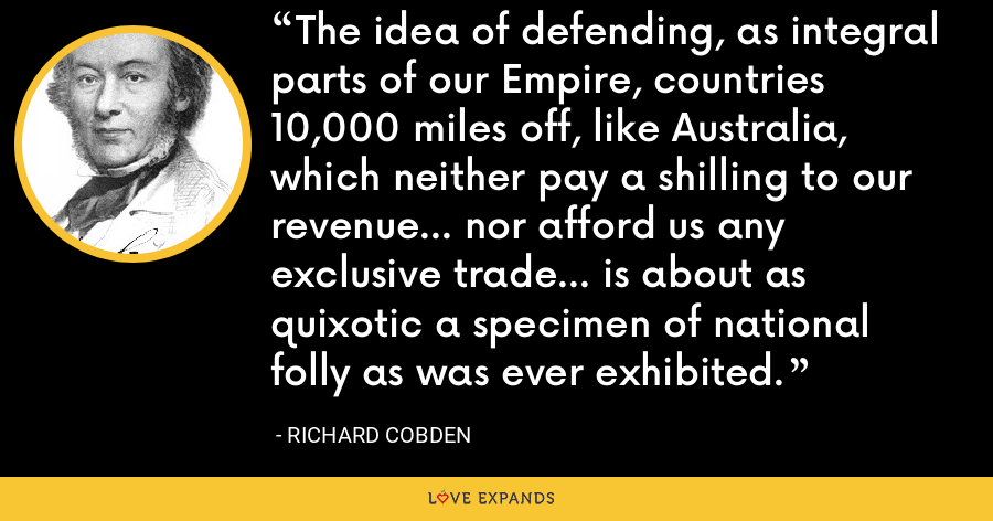 The idea of defending, as integral parts of our Empire, countries 10,000 miles off, like Australia, which neither pay a shilling to our revenue... nor afford us any exclusive trade... is about as quixotic a specimen of national folly as was ever exhibited. - Richard Cobden