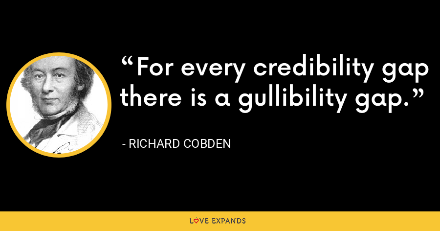 For every credibility gap there is a gullibility gap. - Richard Cobden