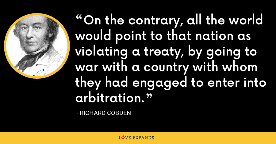On the contrary, all the world would point to that nation as violating a treaty, by going to war with a country with whom they had engaged to enter into arbitration. - Richard Cobden