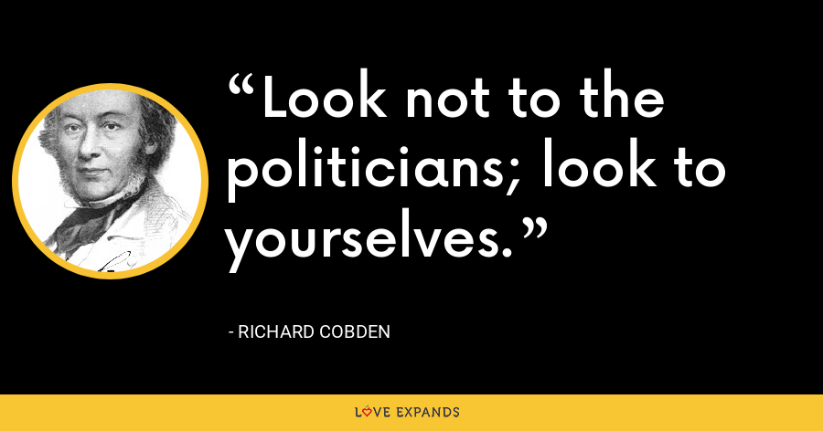 Look not to the politicians; look to yourselves. - Richard Cobden