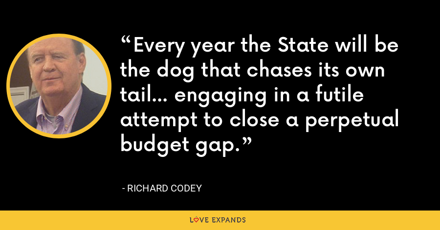 Every year the State will be the dog that chases its own tail... engaging in a futile attempt to close a perpetual budget gap. - Richard Codey