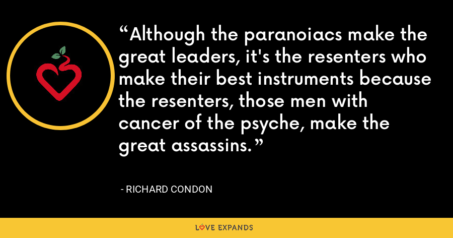 Although the paranoiacs make the great leaders, it's the resenters who make their best instruments because the resenters, those men with cancer of the psyche, make the great assassins. - Richard Condon