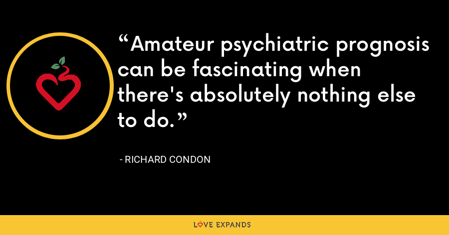 Amateur psychiatric prognosis can be fascinating when there's absolutely nothing else to do. - Richard Condon