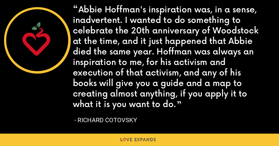 Abbie Hoffman's inspiration was, in a sense, inadvertent. I wanted to do something to celebrate the 20th anniversary of Woodstock at the time, and it just happened that Abbie died the same year. Hoffman was always an inspiration to me, for his activism and execution of that activism, and any of his books will give you a guide and a map to creating almost anything, if you apply it to what it is you want to do. - Richard Cotovsky