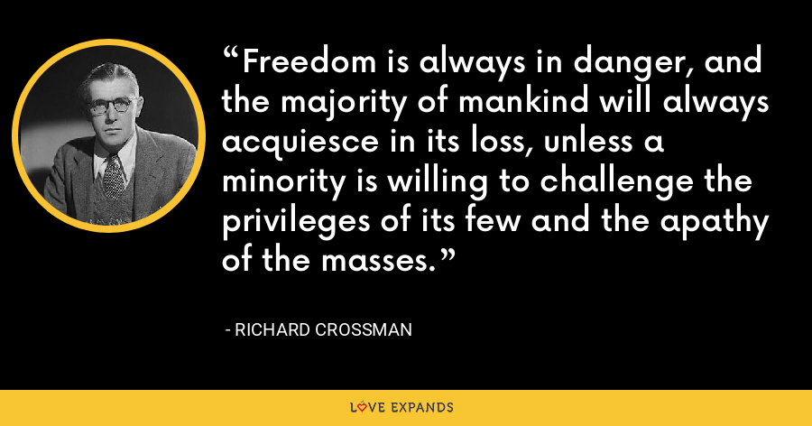 Freedom is always in danger, and the majority of mankind will always acquiesce in its loss, unless a minority is willing to challenge the privileges of its few and the apathy of the masses. - Richard Crossman