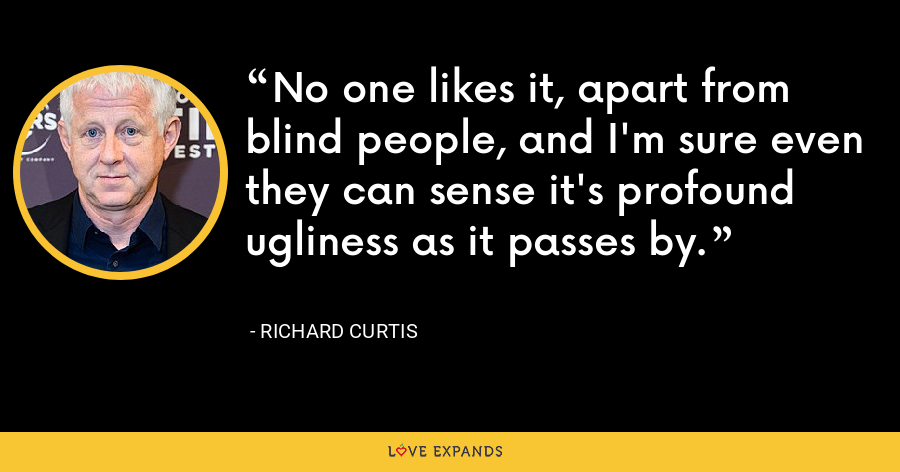No one likes it, apart from blind people, and I'm sure even they can sense it's profound ugliness as it passes by. - Richard Curtis