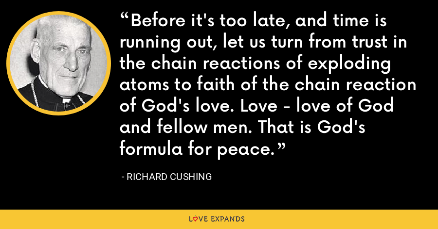 Before it's too late, and time is running out, let us turn from trust in the chain reactions of exploding atoms to faith of the chain reaction of God's love. Love - love of God and fellow men. That is God's formula for peace. - Richard Cushing