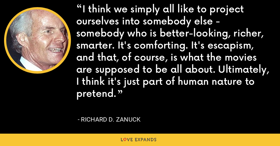 I think we simply all like to project ourselves into somebody else - somebody who is better-looking, richer, smarter. It's comforting. It's escapism, and that, of course, is what the movies are supposed to be all about. Ultimately, I think it's just part of human nature to pretend. - Richard D. Zanuck