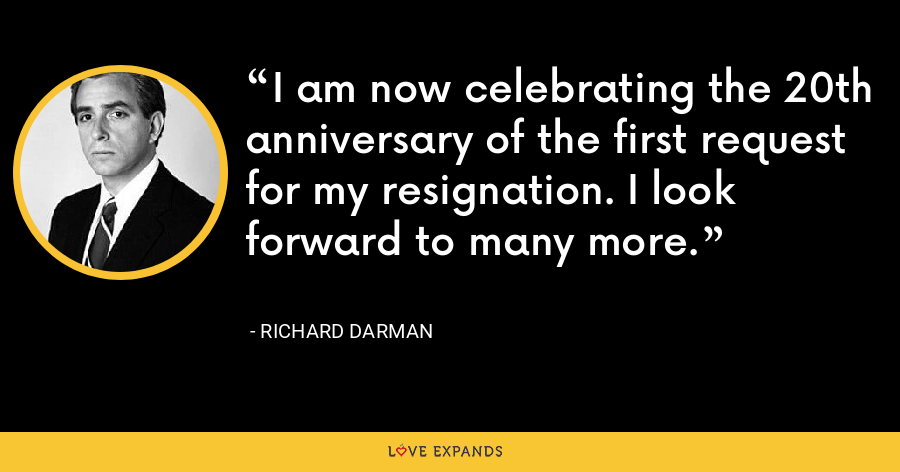 I am now celebrating the 20th anniversary of the first request for my resignation. I look forward to many more. - Richard Darman