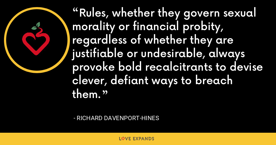 Rules, whether they govern sexual morality or financial probity, regardless of whether they are justifiable or undesirable, always provoke bold recalcitrants to devise clever, defiant ways to breach them. - Richard Davenport-Hines