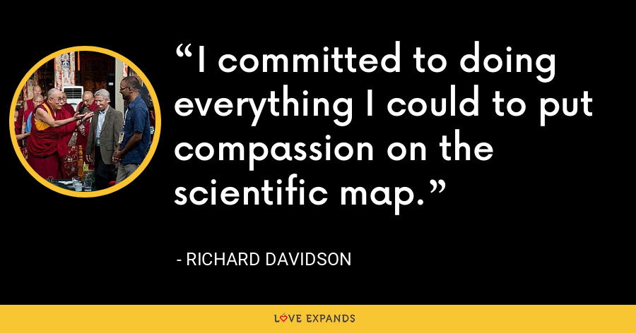 I committed to doing everything I could to put compassion on the scientific map. - Richard Davidson