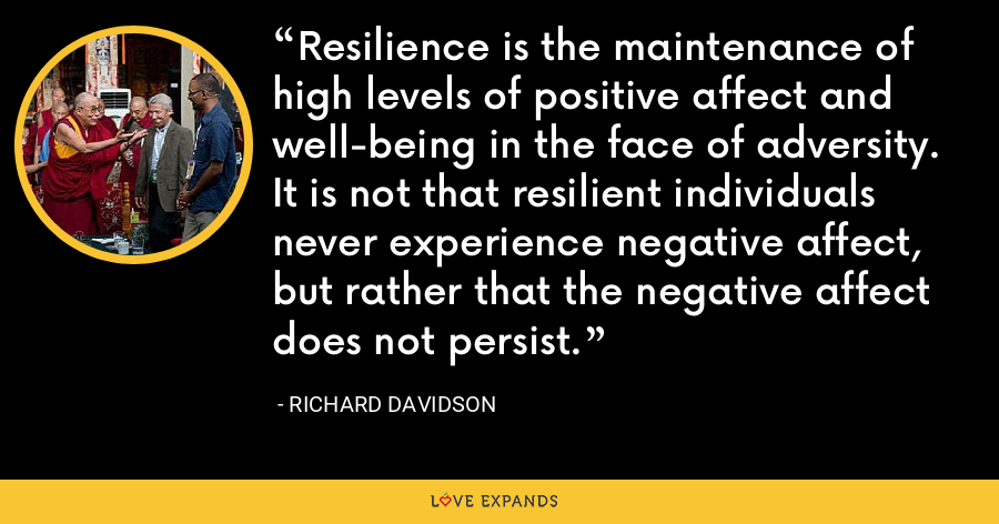 Resilience is the maintenance of high levels of positive affect and well-being in the face of adversity. It is not that resilient individuals never experience negative affect, but rather that the negative affect does not persist. - Richard Davidson