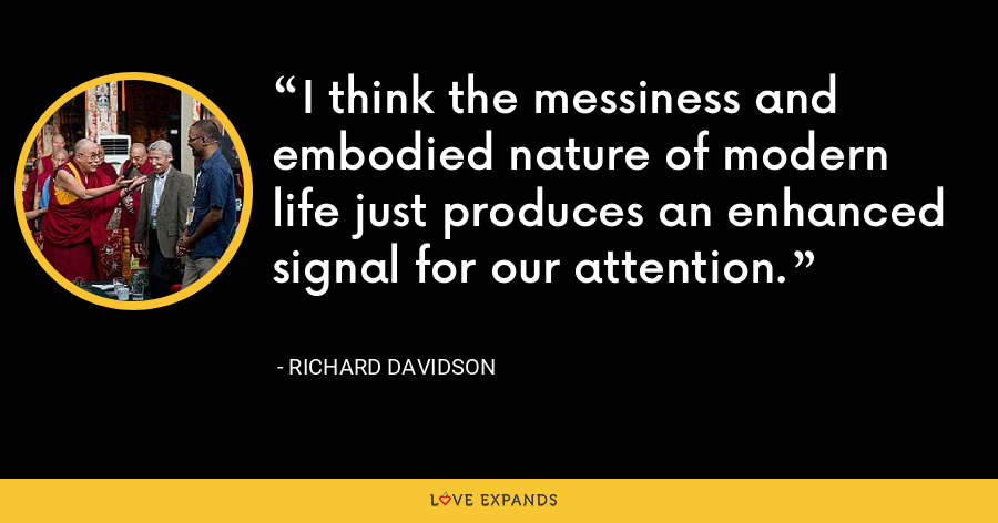 I think the messiness and embodied nature of modern life just produces an enhanced signal for our attention. - Richard Davidson