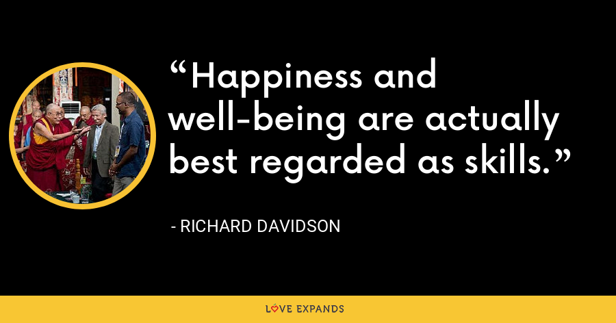 Happiness and well-being are actually best regarded as skills. - Richard Davidson