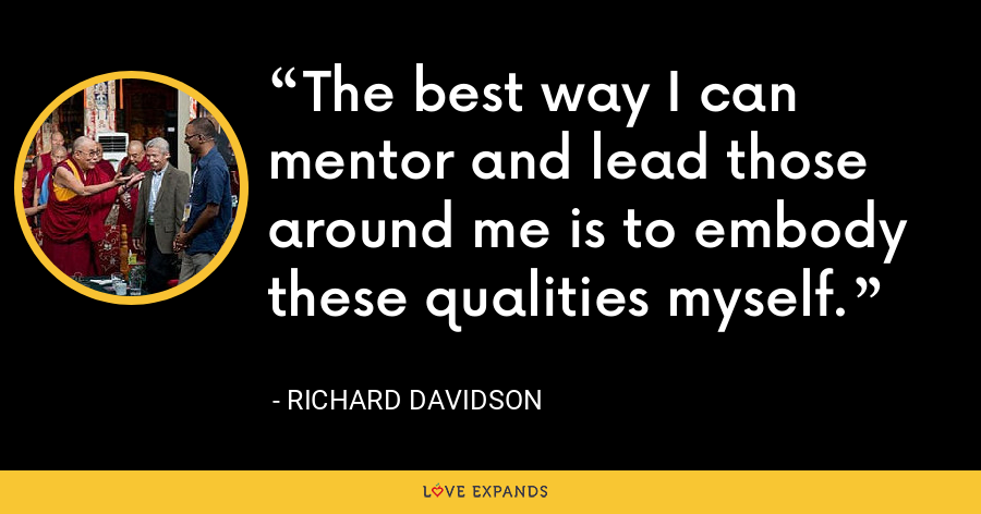 The best way I can mentor and lead those around me is to embody these qualities myself. - Richard Davidson