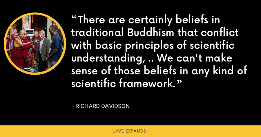 There are certainly beliefs in traditional Buddhism that conflict with basic principles of scientific understanding, .. We can't make sense of those beliefs in any kind of scientific framework. - Richard Davidson