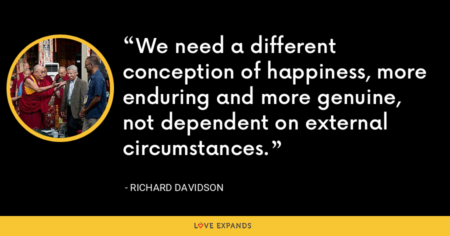 We need a different conception of happiness, more enduring and more genuine, not dependent on external circumstances. - Richard Davidson
