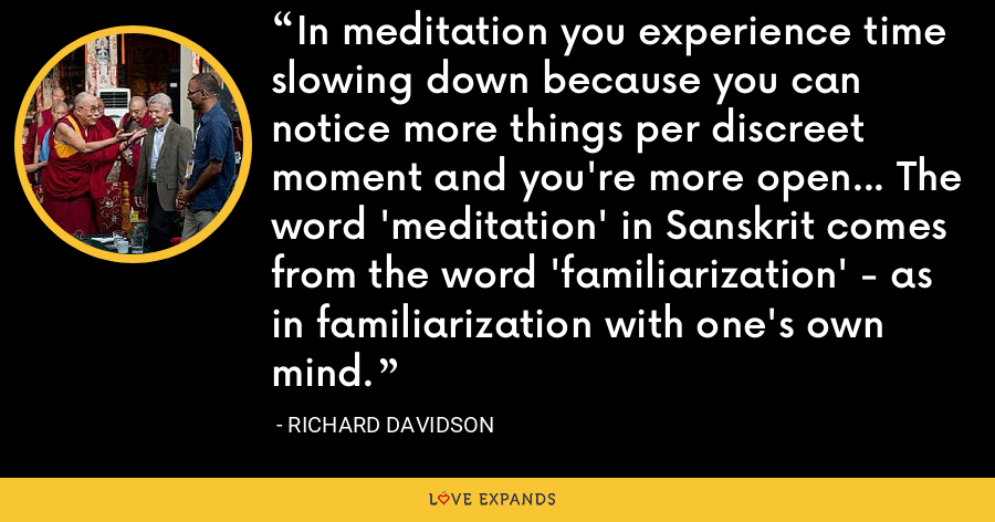 In meditation you experience time slowing down because you can notice more things per discreet moment and you're more open... The word 'meditation' in Sanskrit comes from the word 'familiarization' - as in familiarization with one's own mind. - Richard Davidson
