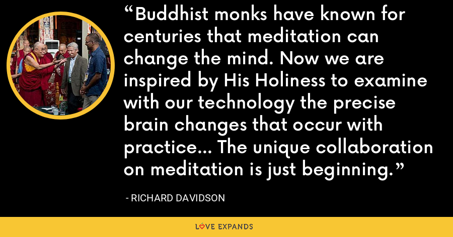Buddhist monks have known for centuries that meditation can change the mind. Now we are inspired by His Holiness to examine with our technology the precise brain changes that occur with practice... The unique collaboration on meditation is just beginning. - Richard Davidson