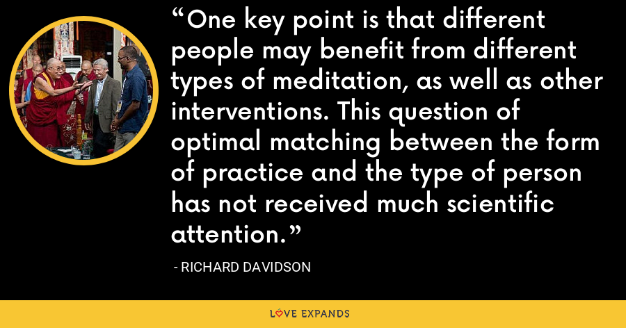 One key point is that different people may benefit from different types of meditation, as well as other interventions. This question of optimal matching between the form of practice and the type of person has not received much scientific attention. - Richard Davidson