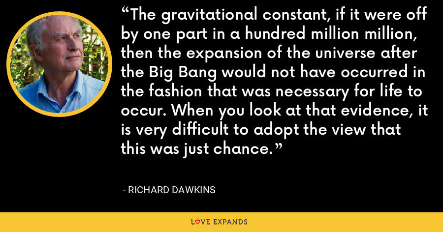 The gravitational constant, if it were off by one part in a hundred million million, then the expansion of the universe after the Big Bang would not have occurred in the fashion that was necessary for life to occur. When you look at that evidence, it is very difficult to adopt the view that this was just chance. - Richard Dawkins