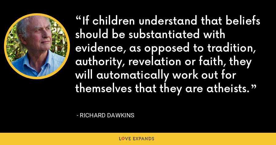 If children understand that beliefs should be substantiated with evidence, as opposed to tradition, authority, revelation or faith, they will automatically work out for themselves that they are atheists. - Richard Dawkins