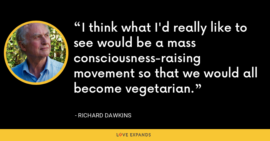 I think what I'd really like to see would be a mass consciousness-raising movement so that we would all become vegetarian. - Richard Dawkins