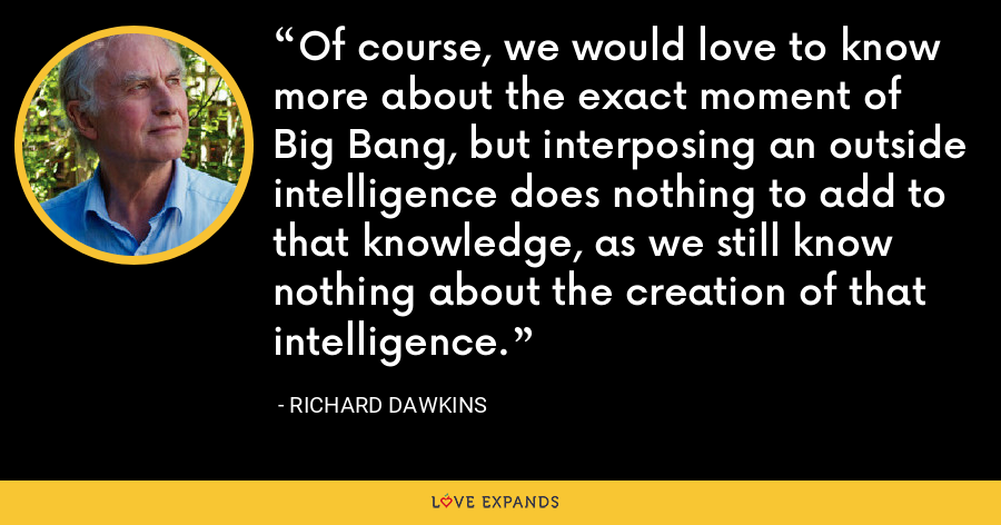 Of course, we would love to know more about the exact moment of Big Bang, but interposing an outside intelligence does nothing to add to that knowledge, as we still know nothing about the creation of that intelligence. - Richard Dawkins
