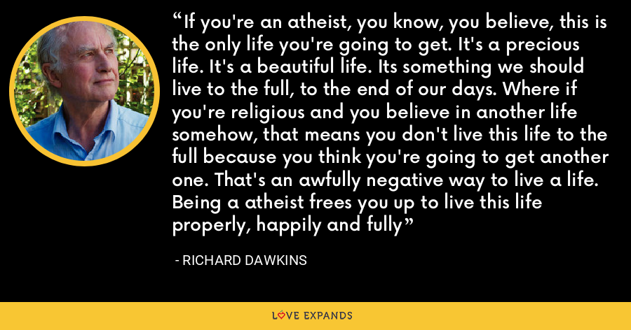 If you're an atheist, you know, you believe, this is the only life you're going to get. It's a precious life. It's a beautiful life. Its something we should live to the full, to the end of our days. Where if you're religious and you believe in another life somehow, that means you don't live this life to the full because you think you're going to get another one. That's an awfully negative way to live a life. Being a atheist frees you up to live this life properly, happily and fully - Richard Dawkins