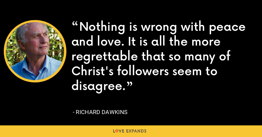 Nothing is wrong with peace and love. It is all the more regrettable that so many of Christ's followers seem to disagree. - Richard Dawkins