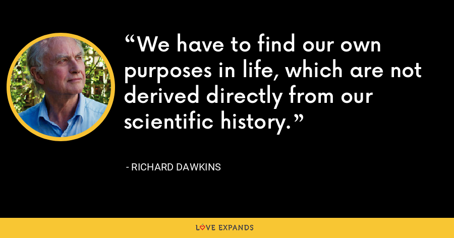 We have to find our own purposes in life, which are not derived directly from our scientific history. - Richard Dawkins