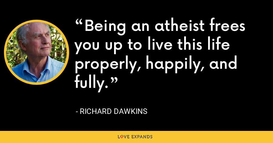 Being an atheist frees you up to live this life properly, happily, and fully. - Richard Dawkins