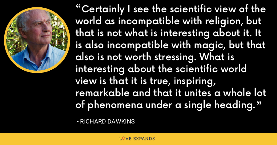 Certainly I see the scientific view of the world as incompatible with religion, but that is not what is interesting about it. It is also incompatible with magic, but that also is not worth stressing. What is interesting about the scientific world view is that it is true, inspiring, remarkable and that it unites a whole lot of phenomena under a single heading. - Richard Dawkins