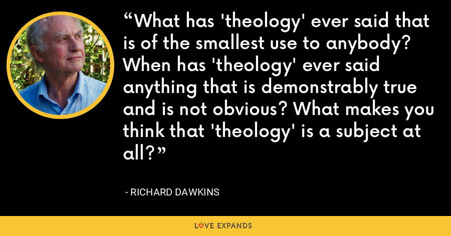 What has 'theology' ever said that is of the smallest use to anybody? When has 'theology' ever said anything that is demonstrably true and is not obvious? What makes you think that 'theology' is a subject at all? - Richard Dawkins