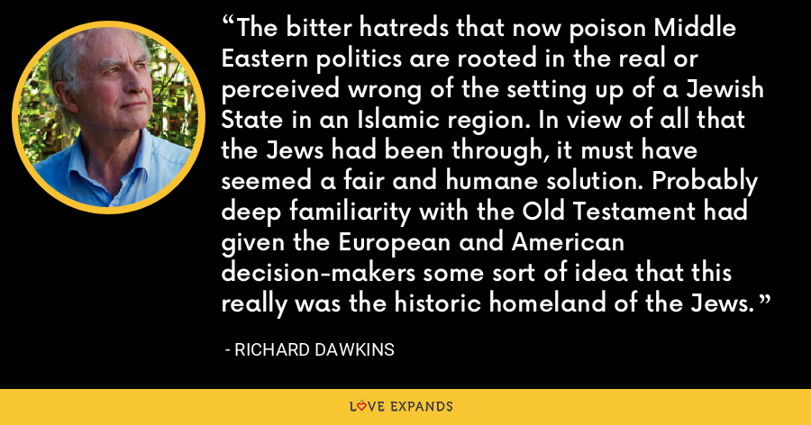 The bitter hatreds that now poison Middle Eastern politics are rooted in the real or perceived wrong of the setting up of a Jewish State in an Islamic region. In view of all that the Jews had been through, it must have seemed a fair and humane solution. Probably deep familiarity with the Old Testament had given the European and American decision-makers some sort of idea that this really was the historic homeland of the Jews. - Richard Dawkins