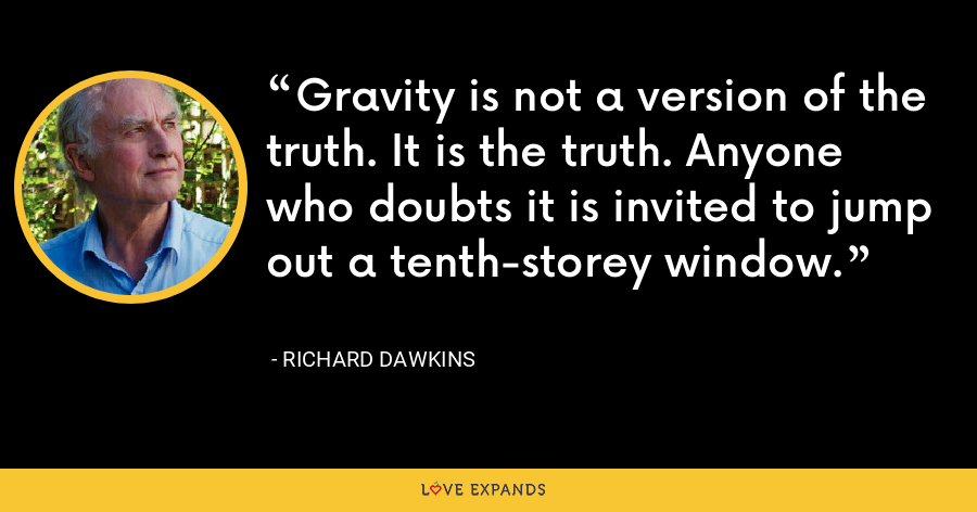 Gravity is not a version of the truth. It is the truth. Anyone who doubts it is invited to jump out a tenth-storey window. - Richard Dawkins