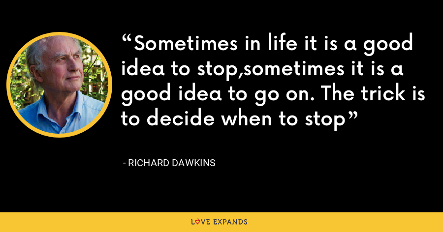 Sometimes in life it is a good idea to stop,sometimes it is a good idea to go on. The trick is to decide when to stop - Richard Dawkins
