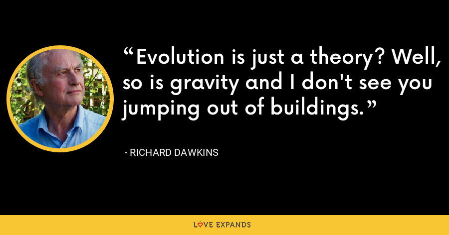 Evolution is just a theory? Well, so is gravity and I don't see you jumping out of buildings. - Richard Dawkins